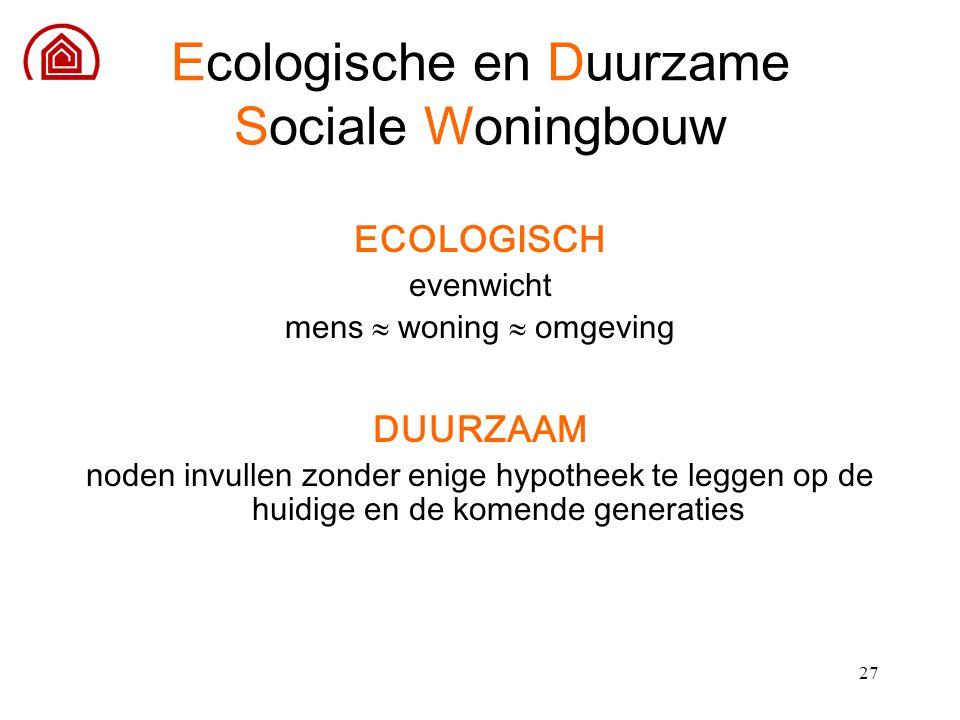 27 Ecologische en Duurzame Sociale Woningbouw ECOLOGISCH evenwicht mens  woning  omgeving DUURZAAM noden invullen zonder enige hypotheek te leggen o