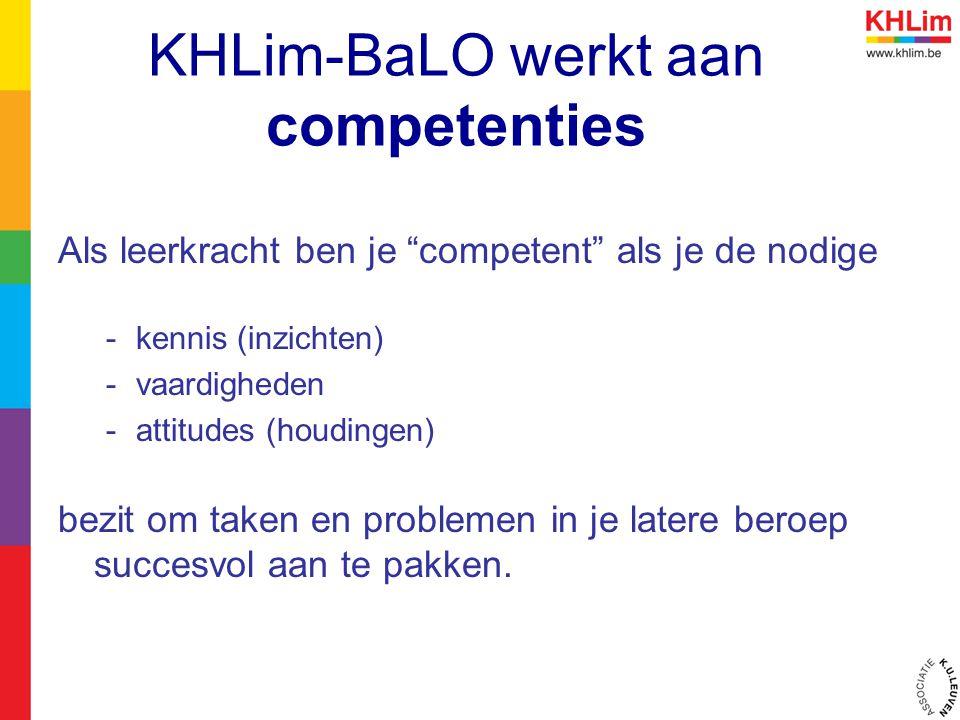 KHLim-BaLO werkt aan competenties Als leerkracht ben je competent als je de nodige -kennis (inzichten) -vaardigheden -attitudes (houdingen) bezit om taken en problemen in je latere beroep succesvol aan te pakken.