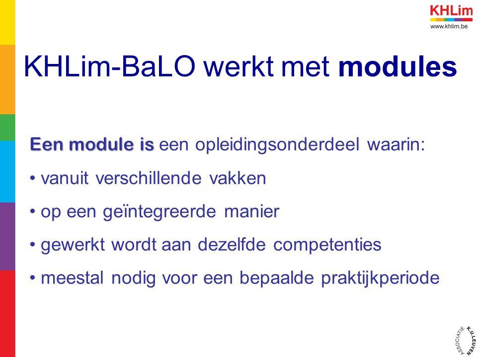 KHLim-BaLO werkt met modules Een module is Een module is een opleidingsonderdeel waarin: vanuit verschillende vakken op een geïntegreerde manier gewerkt wordt aan dezelfde competenties meestal nodig voor een bepaalde praktijkperiode