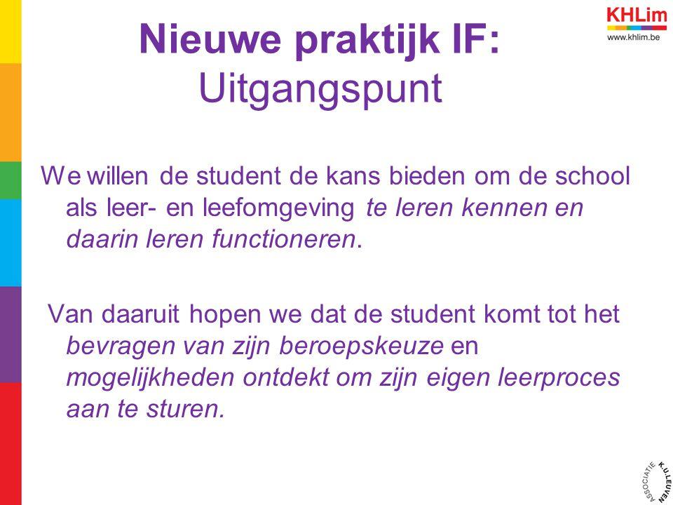 Nieuwe praktijk IF: Uitgangspunt We willen de student de kans bieden om de school als leer- en leefomgeving te leren kennen en daarin leren functioneren.