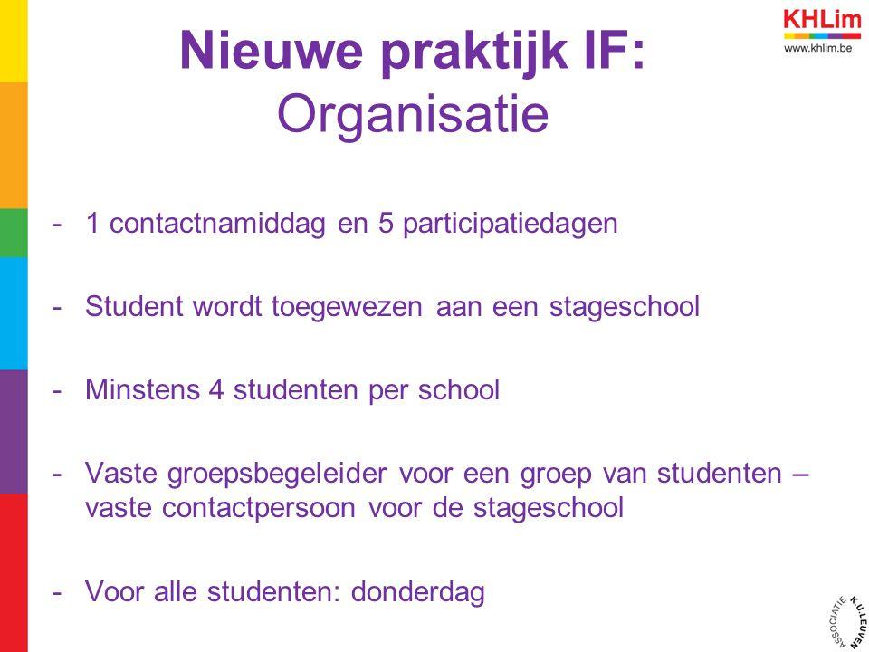 Nieuwe praktijk IF: Organisatie -1 contactnamiddag en 5 participatiedagen -Student wordt toegewezen aan een stageschool -Minstens 4 studenten per scho