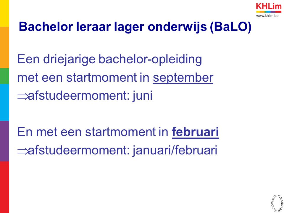 Bachelor leraar lager onderwijs (BaLO) Een driejarige bachelor-opleiding met een startmoment in september  afstudeermoment: juni En met een startmoment in februari  afstudeermoment: januari/februari