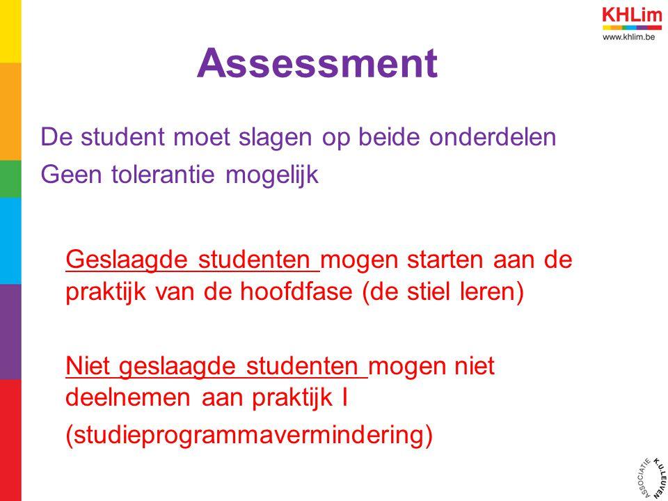 Assessment De student moet slagen op beide onderdelen Geen tolerantie mogelijk Geslaagde studenten mogen starten aan de praktijk van de hoofdfase (de stiel leren) Niet geslaagde studenten mogen niet deelnemen aan praktijk I (studieprogrammavermindering)