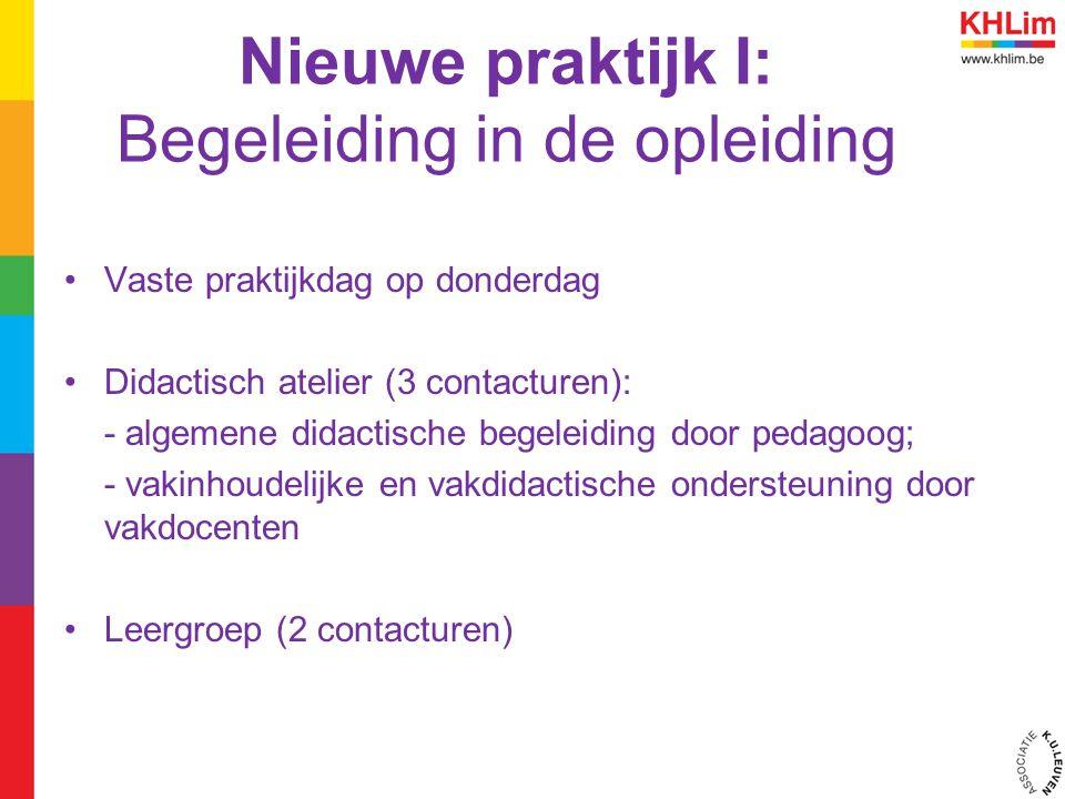 Nieuwe praktijk I: Begeleiding in de opleiding Vaste praktijkdag op donderdag Didactisch atelier (3 contacturen): - algemene didactische begeleiding door pedagoog; - vakinhoudelijke en vakdidactische ondersteuning door vakdocenten Leergroep (2 contacturen)