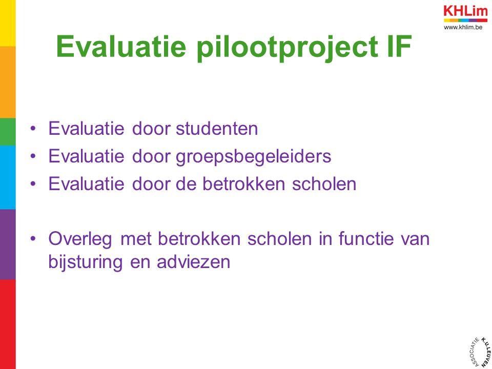 Evaluatie pilootproject IF Evaluatie door studenten Evaluatie door groepsbegeleiders Evaluatie door de betrokken scholen Overleg met betrokken scholen in functie van bijsturing en adviezen