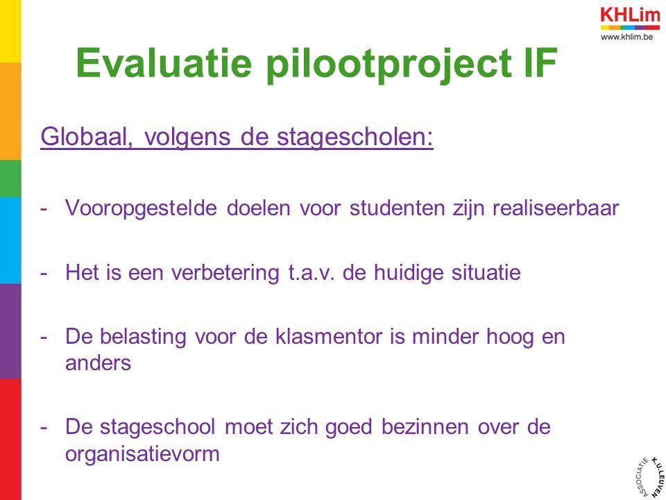 Evaluatie pilootproject IF Globaal, volgens de stagescholen: -Vooropgestelde doelen voor studenten zijn realiseerbaar -Het is een verbetering t.a.v.