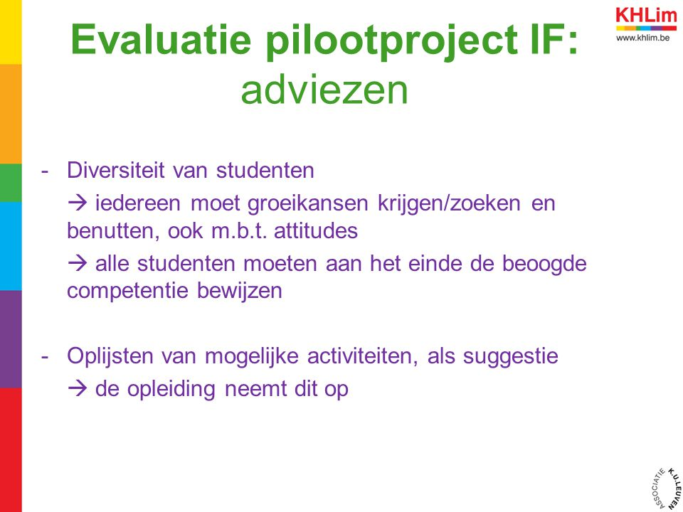 Evaluatie pilootproject IF: adviezen -Diversiteit van studenten  iedereen moet groeikansen krijgen/zoeken en benutten, ook m.b.t. attitudes  alle st