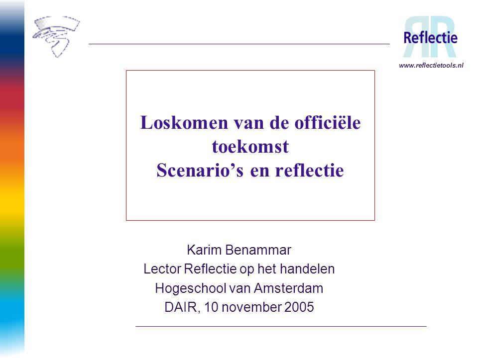 www.reflectietools.nl Loskomen van de officiële toekomst Scenario's en reflectie Karim Benammar Lector Reflectie op het handelen Hogeschool van Amster