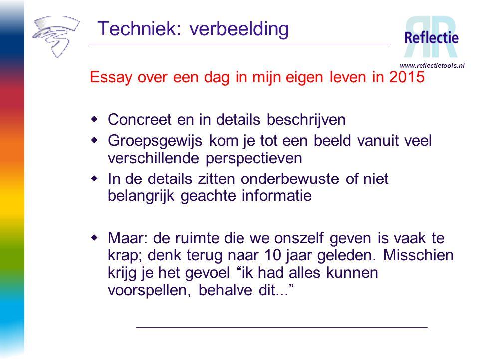 www.reflectietools.nl Techniek: verbeelding Essay over een dag in mijn eigen leven in 2015  Concreet en in details beschrijven  Groepsgewijs kom je