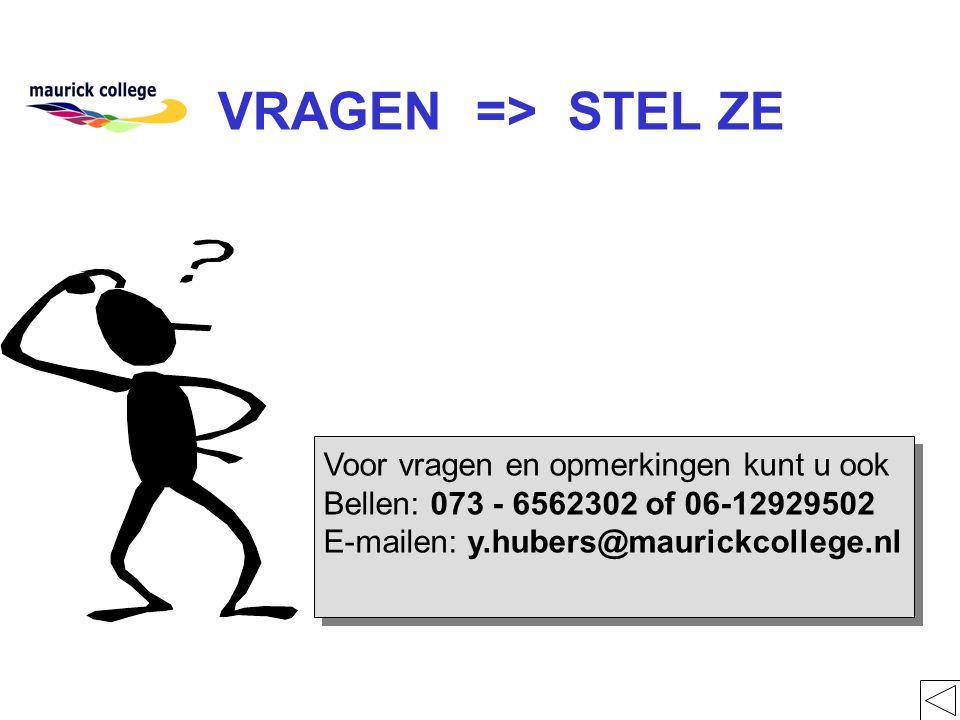 VRAGEN => STEL ZE Voor vragen en opmerkingen kunt u ook Bellen: 073 - 6562302 of 06-12929502 E-mailen: y.hubers@maurickcollege.nl Voor vragen en opmerkingen kunt u ook Bellen: 073 - 6562302 of 06-12929502 E-mailen: y.hubers@maurickcollege.nl
