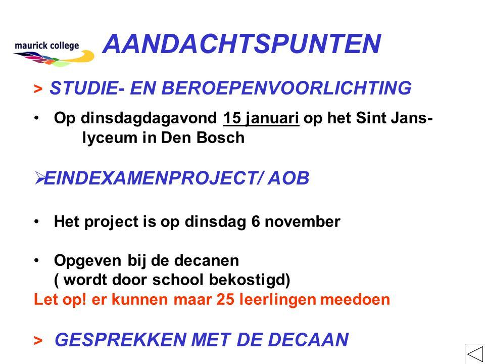 AANDACHTSPUNTEN > STUDIE- EN BEROEPENVOORLICHTING Op dinsdagdagavond 15 januari op het Sint Jans- lyceum in Den Bosch  EINDEXAMENPROJECT/ AOB Het project is op dinsdag 6 november Opgeven bij de decanen ( wordt door school bekostigd) Let op.