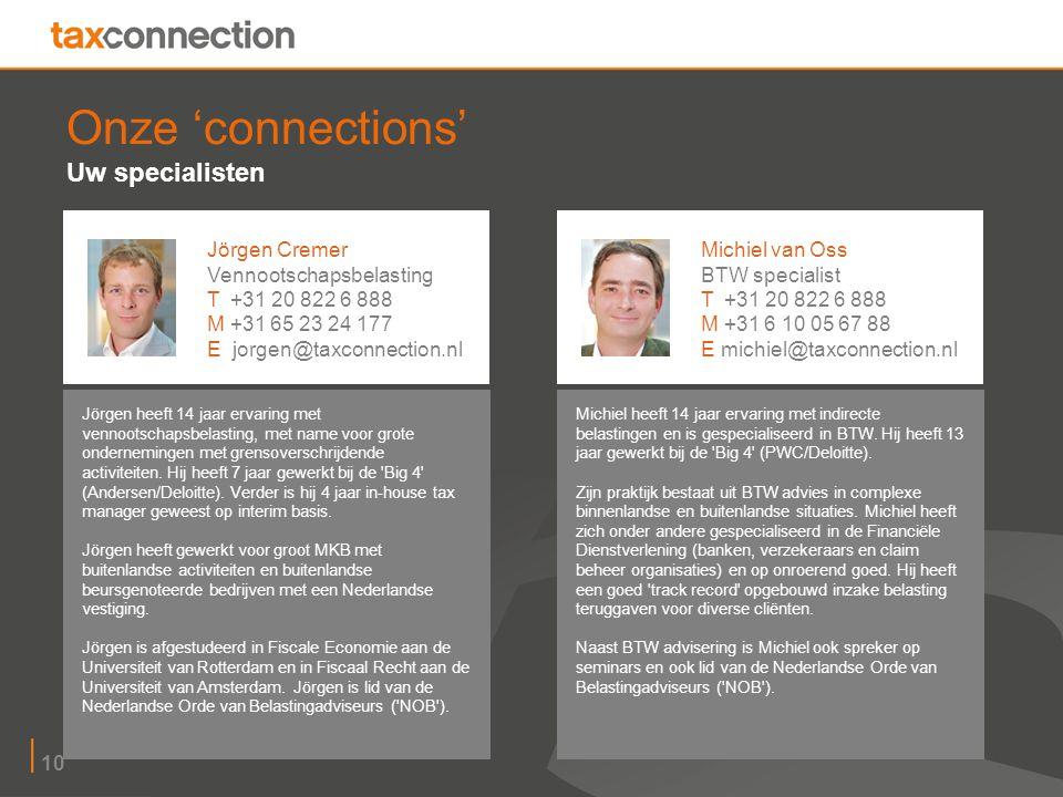 10 Onze 'connections' Uw specialisten Jörgen heeft 14 jaar ervaring met vennootschapsbelasting, met name voor grote ondernemingen met grensoverschrijdende activiteiten.
