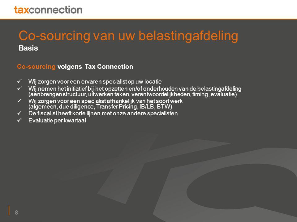 8 Co-sourcing van uw belastingafdeling Basis Co-sourcing volgens Tax Connection Wij zorgen voor een ervaren specialist op uw locatie Wij nemen het initiatief bij het opzetten en/of onderhouden van de belastingafdeling (aanbrengen structuur, uitwerken taken, verantwoordelijkheden, timing, evaluatie) Wij zorgen voor een specialist afhankelijk van het soort werk (algemeen, due diligence, Transfer Pricing, IB/LB, BTW) De fiscalist heeft korte lijnen met onze andere specialisten Evaluatie per kwartaal