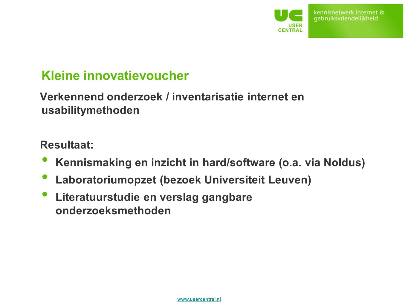 www.usercentral.nl Kleine innovatievoucher Verkennend onderzoek / inventarisatie internet en usabilitymethoden Resultaat: Kennismaking en inzicht in hard/software (o.a.