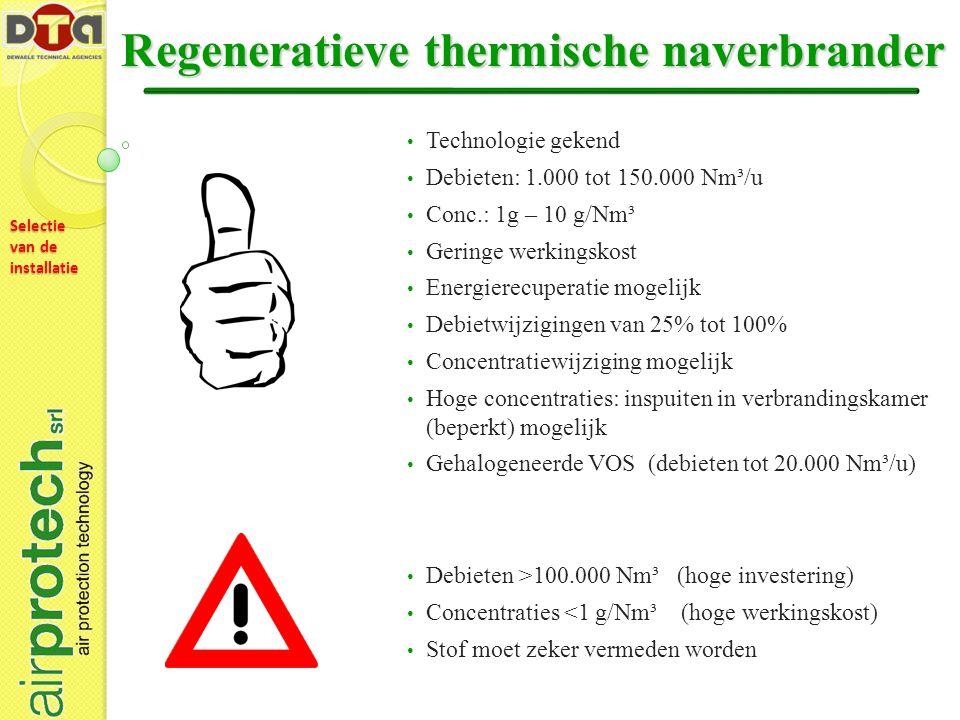 Selectie van de installatie Regeneratieve thermische naverbrander Technologie gekend Debieten: 1.000 tot 150.000 Nm³/u Conc.: 1g – 10 g/Nm³ Geringe werkingskost Energierecuperatie mogelijk Debietwijzigingen van 25% tot 100% Concentratiewijziging mogelijk Hoge concentraties: inspuiten in verbrandingskamer (beperkt) mogelijk Gehalogeneerde VOS (debieten tot 20.000 Nm³/u) Debieten >100.000 Nm³ (hoge investering) Concentraties <1 g/Nm³ (hoge werkingskost) Stof moet zeker vermeden worden