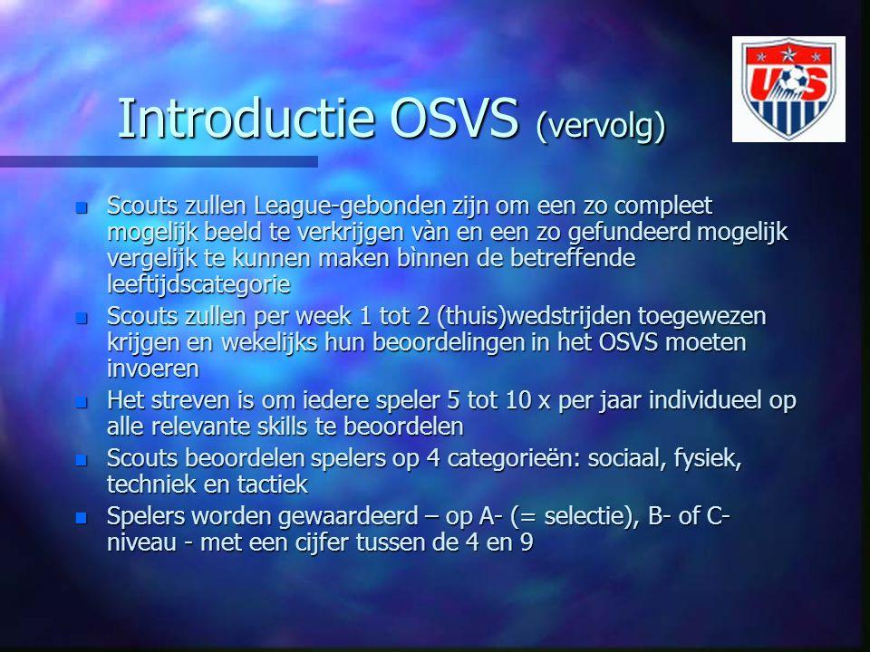 Introductie OSVS (vervolg) n Scouts zullen League-gebonden zijn om een zo compleet mogelijk beeld te verkrijgen vàn en een zo gefundeerd mogelijk verg