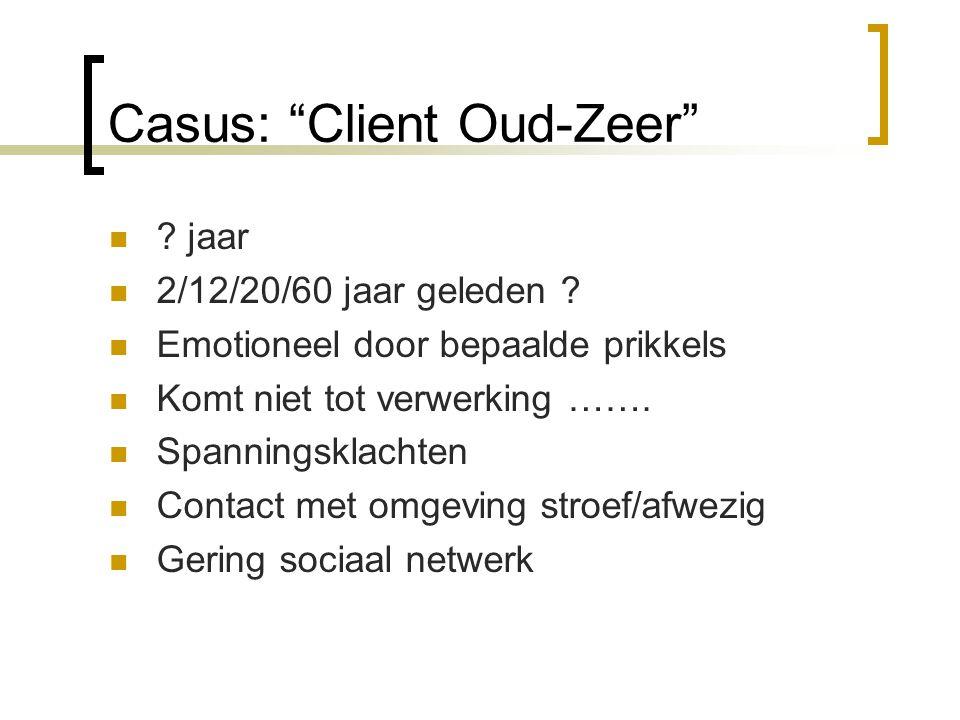 """Casus: """"Client Oud-Zeer"""" ? jaar 2/12/20/60 jaar geleden ? Emotioneel door bepaalde prikkels Komt niet tot verwerking ……. Spanningsklachten Contact met"""