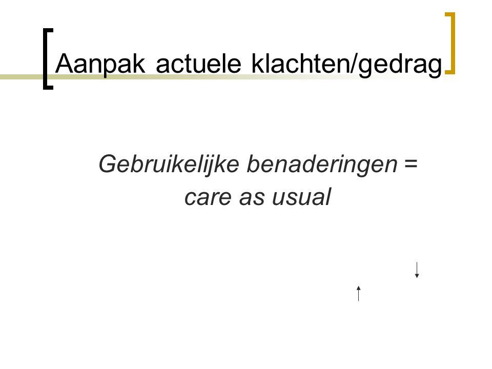 Aanpak actuele klachten/gedrag Gebruikelijke benaderingen = care as usual