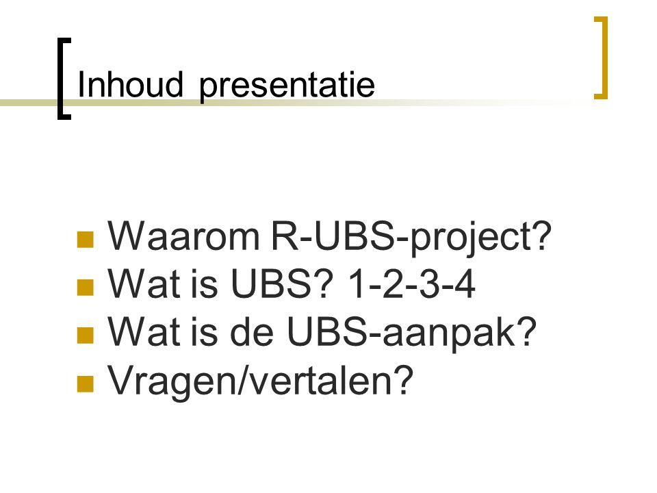 Inhoud presentatie Waarom R-UBS-project? Wat is UBS? 1-2-3-4 Wat is de UBS-aanpak? Vragen/vertalen?