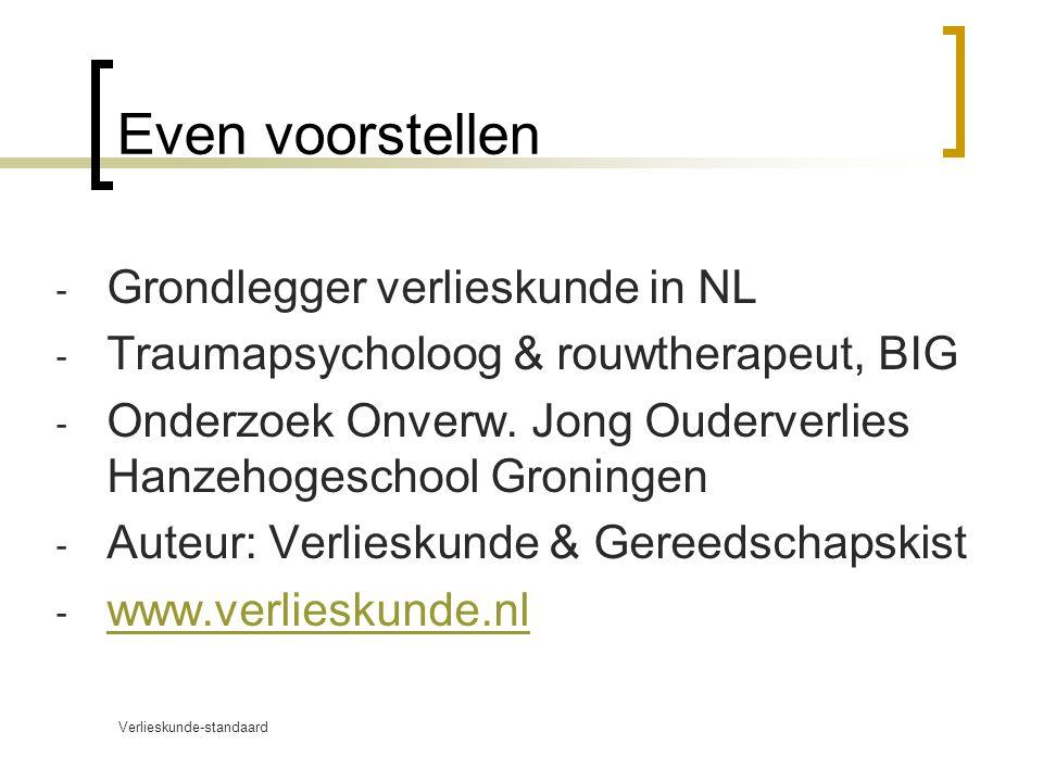 Verlieskunde-standaard www.verlieskunde.nl Even voorstellen  Grondlegger verlieskunde in NL  Traumapsycholoog & rouwtherapeut, BIG  Onderzoek Onverw.
