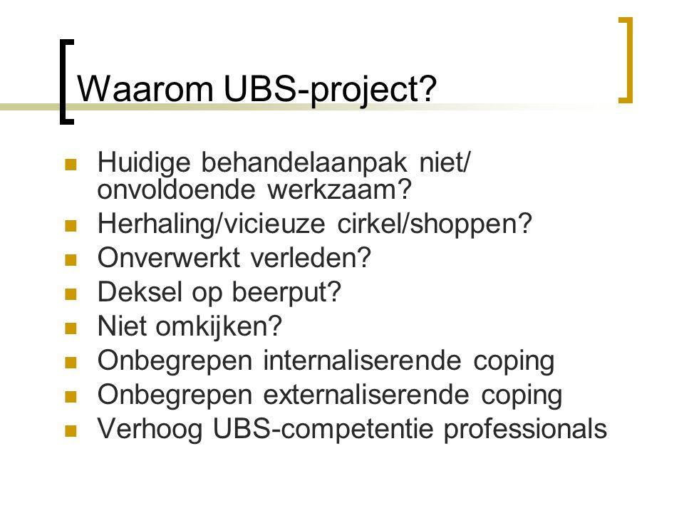 Waarom UBS-project? Huidige behandelaanpak niet/ onvoldoende werkzaam? Herhaling/vicieuze cirkel/shoppen? Onverwerkt verleden? Deksel op beerput? Niet