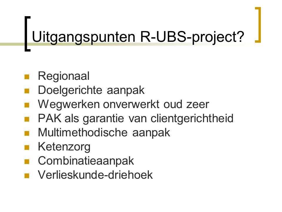 Uitgangspunten R-UBS-project? Regionaal Doelgerichte aanpak Wegwerken onverwerkt oud zeer PAK als garantie van clientgerichtheid Multimethodische aanp