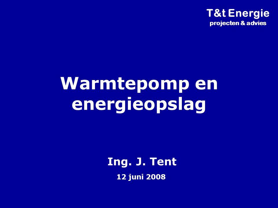 Warmtepomp en energieopslag Ing. J. Tent 12 juni 2008 T&t Energie projecten & advies