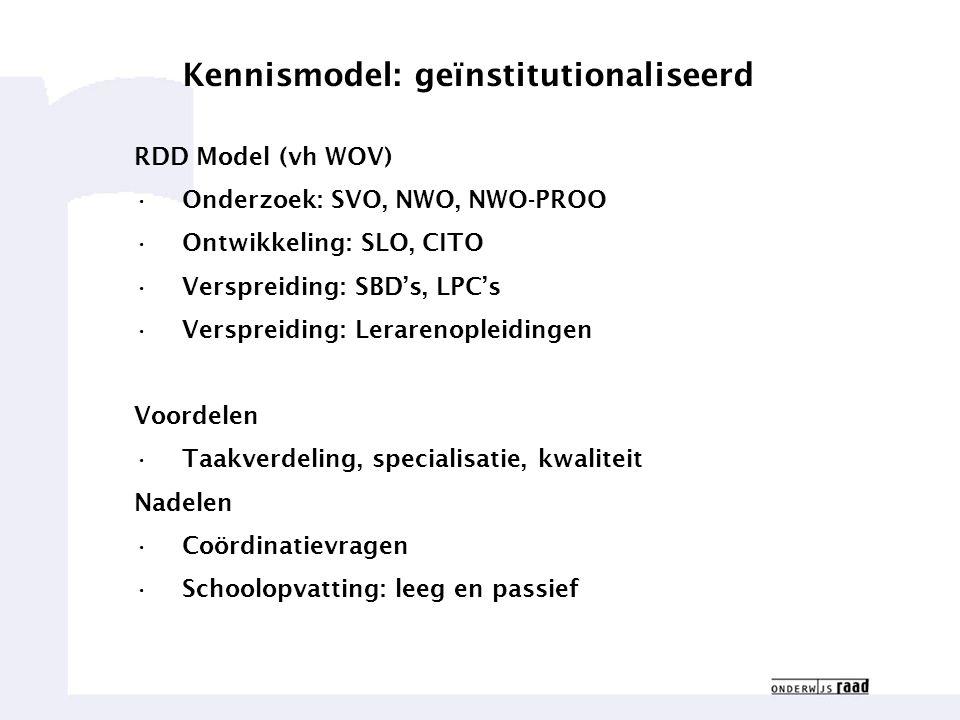 Weten waar we goed in zijn11 Kennismodel: geïnstitutionaliseerd RDD Model (vh WOV) Onderzoek: SVO, NWO, NWO-PROO Ontwikkeling: SLO, CITO Verspreiding: SBD's, LPC's Verspreiding: Lerarenopleidingen Voordelen Taakverdeling, specialisatie, kwaliteit Nadelen Coördinatievragen Schoolopvatting: leeg en passief
