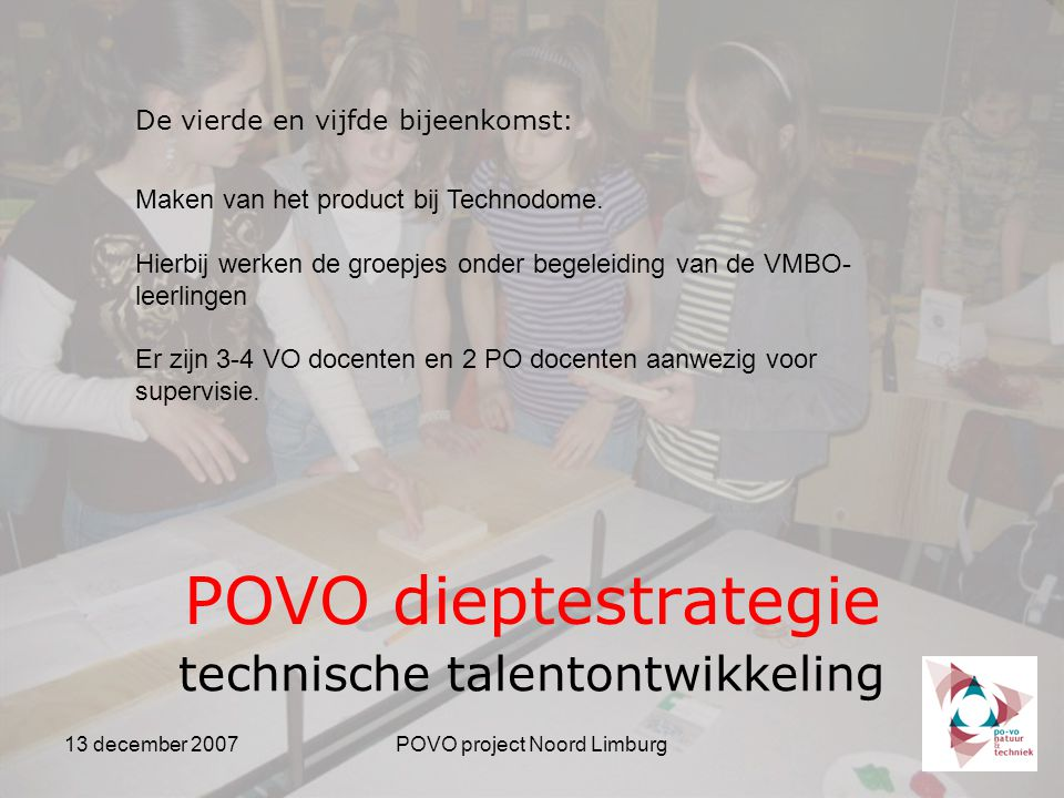 13 december 2007POVO project Noord Limburg POVO dieptestrategie technische talentontwikkeling De vierde en vijfde bijeenkomst: Maken van het product bij Technodome.