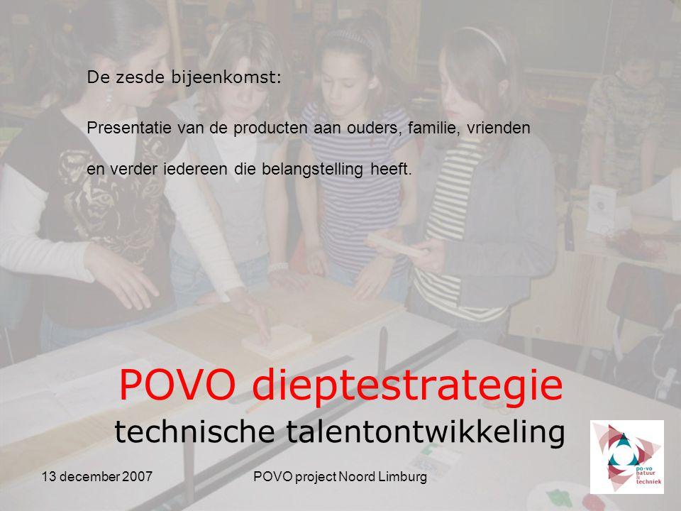 13 december 2007POVO project Noord Limburg POVO dieptestrategie technische talentontwikkeling De zesde bijeenkomst: Presentatie van de producten aan ouders, familie, vrienden en verder iedereen die belangstelling heeft.