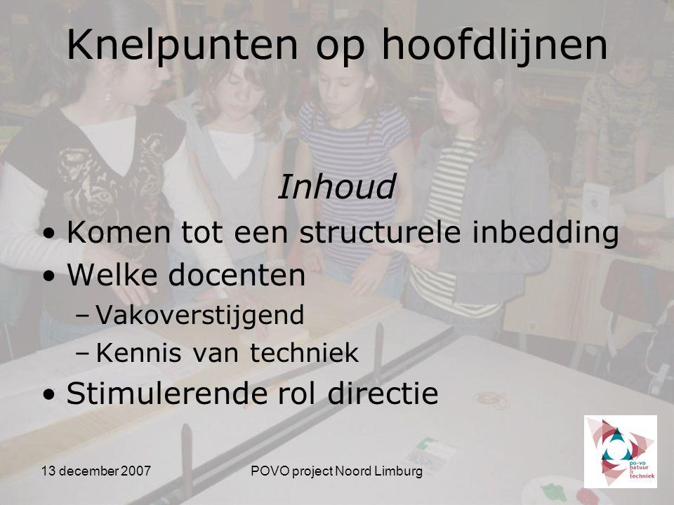 13 december 2007POVO project Noord Limburg Inhoud Komen tot een structurele inbedding Welke docenten –Vakoverstijgend –Kennis van techniek Stimulerende rol directie Knelpunten op hoofdlijnen