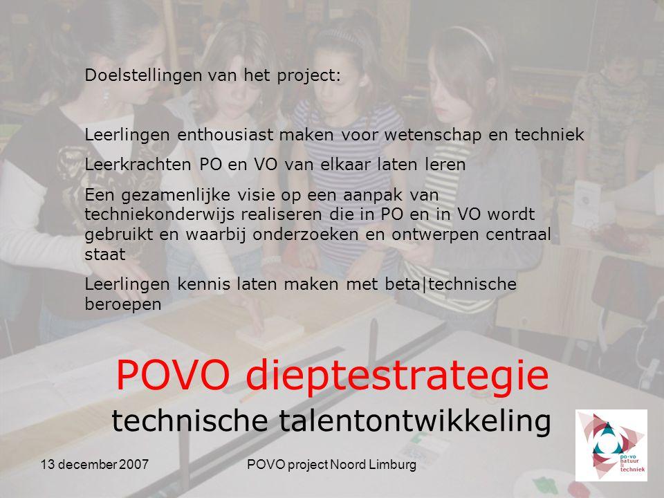 13 december 2007POVO project Noord Limburg POVO dieptestrategie technische talentontwikkeling Doelstellingen van het project: Leerlingen enthousiast maken voor wetenschap en techniek Leerkrachten PO en VO van elkaar laten leren Een gezamenlijke visie op een aanpak van techniekonderwijs realiseren die in PO en in VO wordt gebruikt en waarbij onderzoeken en ontwerpen centraal staat Leerlingen kennis laten maken met beta|technische beroepen