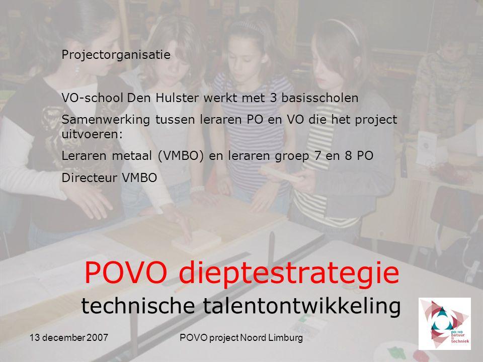 13 december 2007POVO project Noord Limburg POVO dieptestrategie technische talentontwikkeling Projectorganisatie VO-school Den Hulster werkt met 3 basisscholen Samenwerking tussen leraren PO en VO die het project uitvoeren: Leraren metaal (VMBO) en leraren groep 7 en 8 PO Directeur VMBO
