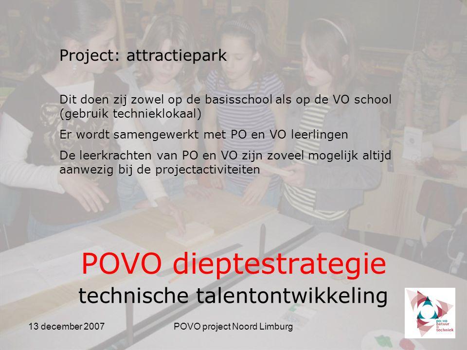 13 december 2007POVO project Noord Limburg POVO dieptestrategie technische talentontwikkeling Project: attractiepark Dit doen zij zowel op de basisschool als op de VO school (gebruik technieklokaal) Er wordt samengewerkt met PO en VO leerlingen De leerkrachten van PO en VO zijn zoveel mogelijk altijd aanwezig bij de projectactiviteiten