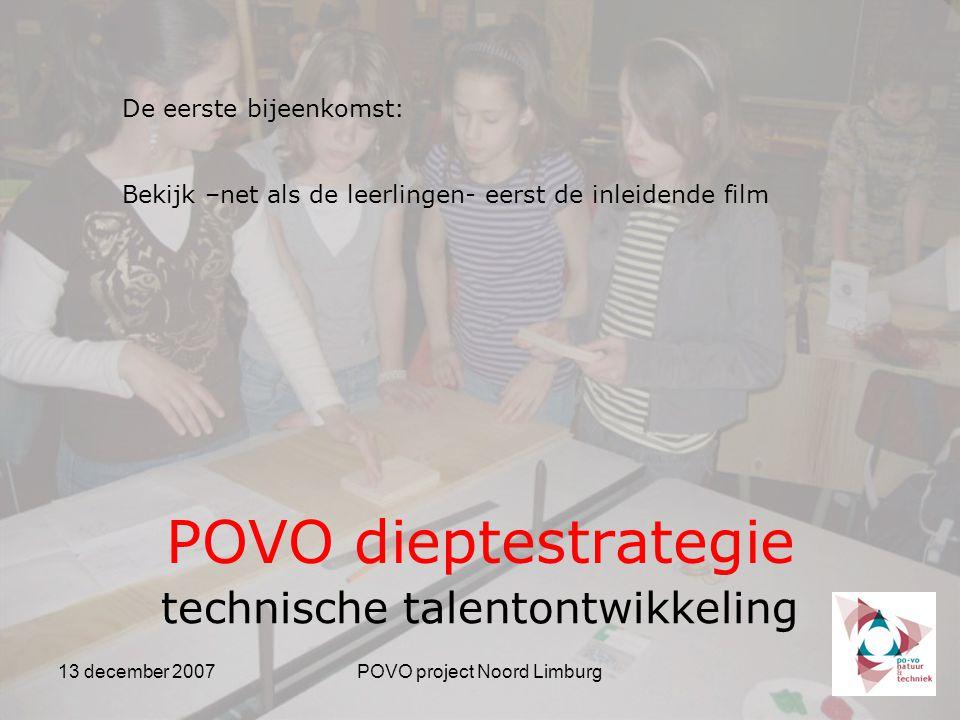 13 december 2007POVO project Noord Limburg POVO dieptestrategie technische talentontwikkeling De eerste bijeenkomst: Bekijk –net als de leerlingen- eerst de inleidende film
