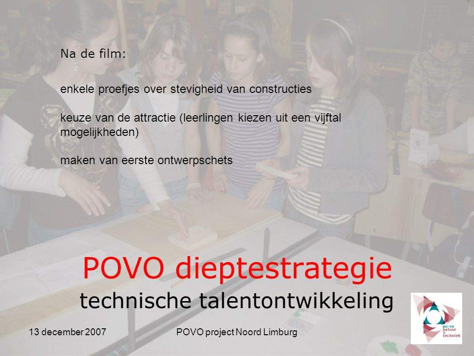 13 december 2007POVO project Noord Limburg POVO dieptestrategie technische talentontwikkeling Na de film: enkele proefjes over stevigheid van constructies keuze van de attractie (leerlingen kiezen uit een vijftal mogelijkheden) maken van eerste ontwerpschets