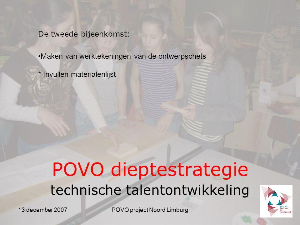 13 december 2007POVO project Noord Limburg POVO dieptestrategie technische talentontwikkeling De tweede bijeenkomst: Maken van werktekeningen van de ontwerpschets * Invullen materialenlijst
