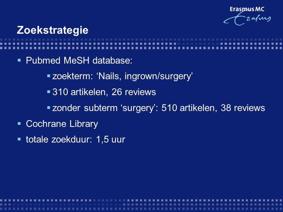 Zoekstrategie  Pubmed MeSH database:  zoekterm: 'Nails, ingrown/surgery'  310 artikelen, 26 reviews  zonder subterm 'surgery': 510 artikelen, 38 reviews  Cochrane Library  totale zoekduur: 1,5 uur