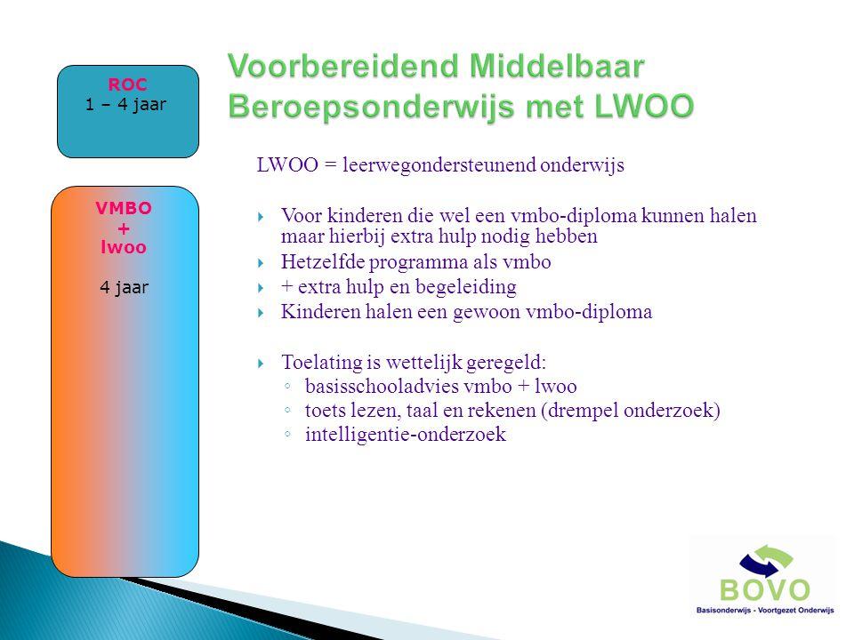 LWOO = leerwegondersteunend onderwijs  Voor kinderen die wel een vmbo-diploma kunnen halen maar hierbij extra hulp nodig hebben  Hetzelfde programma als vmbo  + extra hulp en begeleiding  Kinderen halen een gewoon vmbo-diploma  Toelating is wettelijk geregeld: ◦ basisschooladvies vmbo + lwoo ◦ toets lezen, taal en rekenen (drempel onderzoek) ◦ intelligentie-onderzoek VMBO + lwoo 4 jaar ROC 1 – 4 jaar