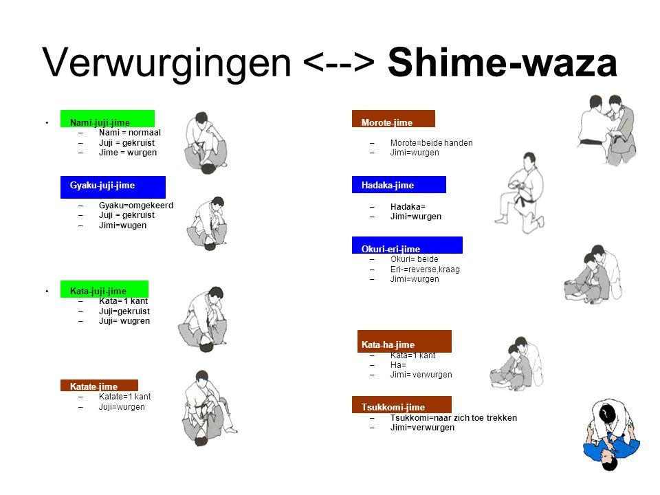 Verwurgingen Shime-waza Nami-juji-jime –Nami = normaal –Juji = gekruist –Jime = wurgen Gyaku-juji-jime –Gyaku=omgekeerd –Juji = gekruist –Jimi=wugen Kata-juji-jime –Kata= 1 kant –Juji=gekruist –Juji= wugren Katate-jime –Katate=1 kant –Juji=wurgen Morote-jime –Morote=beide handen –Jimi=wurgen Hadaka-jime –Hadaka= –Jimi=wurgen Okuri-eri-jime –Okuri= beide –Eri-=reverse,kraag –Jimi=wurgen Kata-ha-jime –Kata=1 kant –Ha= –Jimi= verwurgen Tsukkomi-jime –Tsukkomi=naar zich toe trekken –Jimi=verwurgen