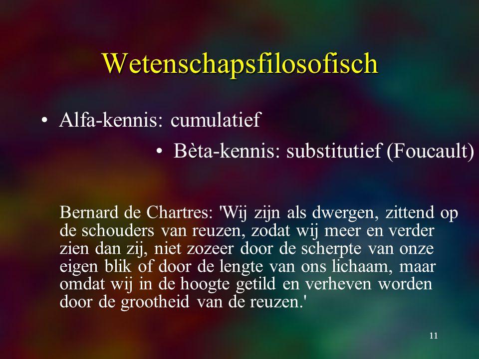 11 Wetenschapsfilosofisch Alfa-kennis: cumulatief èBèta-kennis: substitutief (Foucault) Bernard de Chartres: Wij zijn als dwergen, zittend op de schouders van reuzen, zodat wij meer en verder zien dan zij, niet zozeer door de scherpte van onze eigen blik of door de lengte van ons lichaam, maar omdat wij in de hoogte getild en verheven worden door de grootheid van de reuzen.