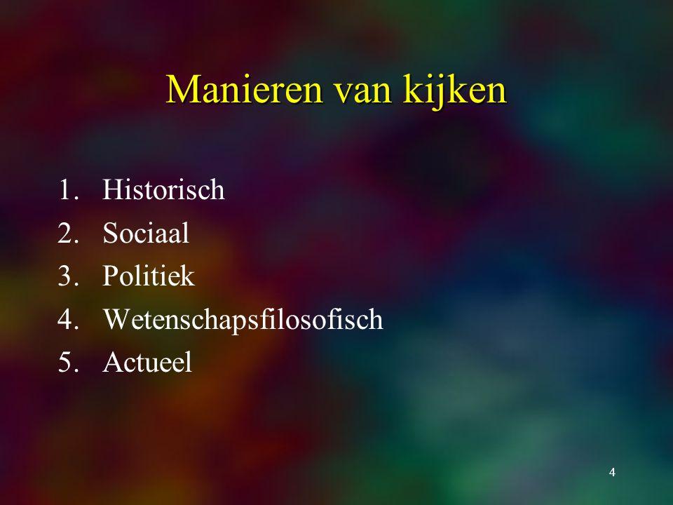 4 Manieren van kijken 1.Historisch 2.Sociaal 3.Politiek 4.Wetenschapsfilosofisch 5.Actueel