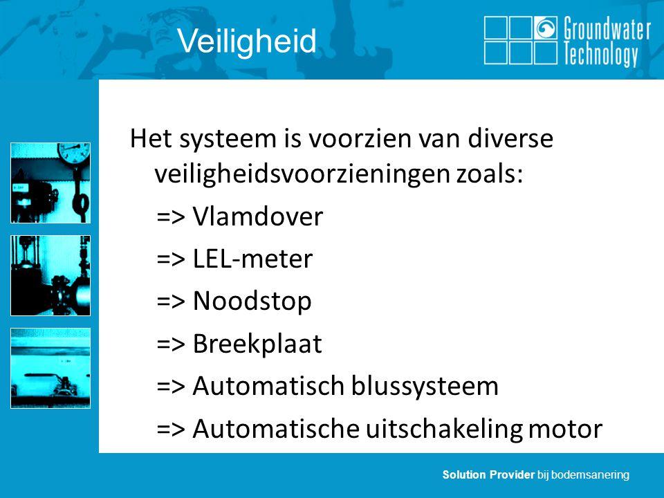 Solution Provider bij bodemsanering Veiligheid Het systeem is voorzien van diverse veiligheidsvoorzieningen zoals: => Vlamdover => LEL-meter => Noodstop => Breekplaat => Automatisch blussysteem => Automatische uitschakeling motor