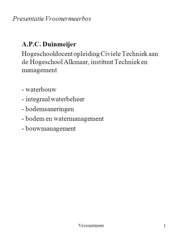 Vroonermeer1 Presentatie Vroonermeerbos A.P.C. Duinmeijer Hogeschooldocent opleiding Civiele Techniek aan de Hogeschool Alkmaar, instituut Techniek en