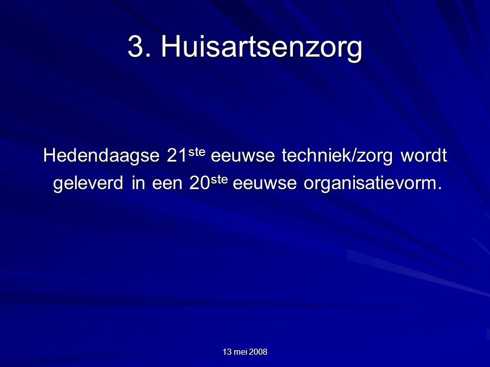 13 mei 2008 3. Huisartsenzorg Hedendaagse 21 ste eeuwse techniek/zorg wordt geleverd in een 20 ste eeuwse organisatievorm. geleverd in een 20 ste eeuw