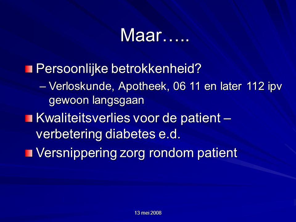 13 mei 2008 Maar….. Persoonlijke betrokkenheid? –Verloskunde, Apotheek, 06 11 en later 112 ipv gewoon langsgaan Kwaliteitsverlies voor de patient – ve