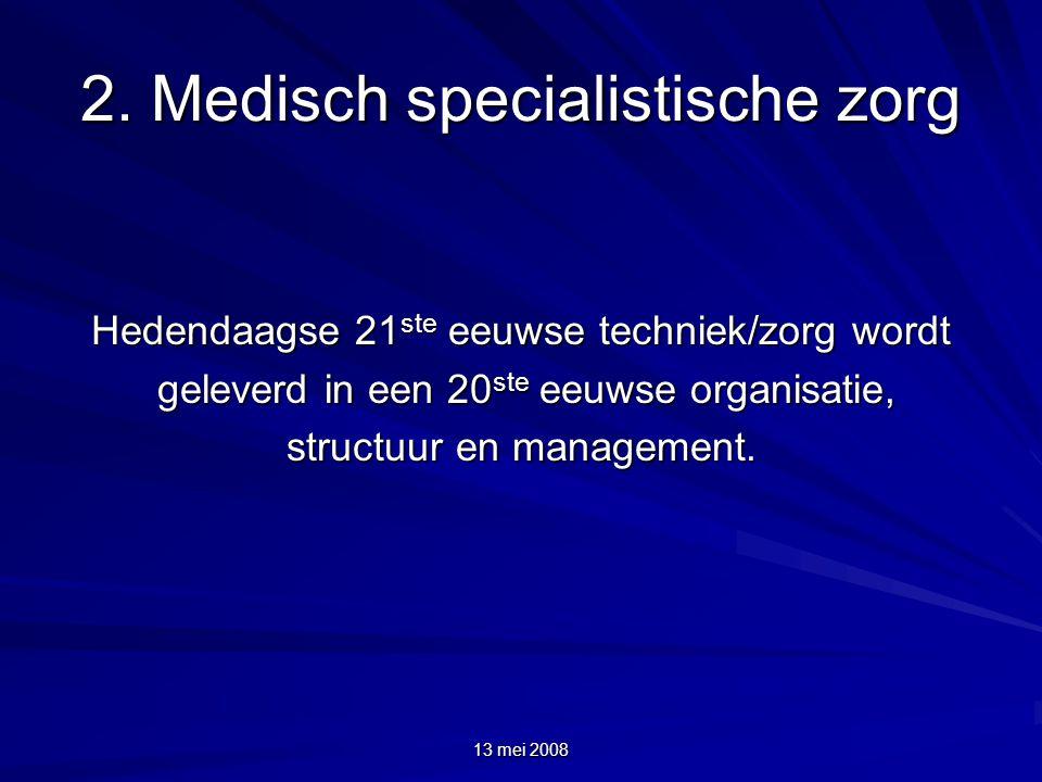 13 mei 2008 2. Medisch specialistische zorg Hedendaagse 21 ste eeuwse techniek/zorg wordt geleverd in een 20 ste eeuwse organisatie, geleverd in een 2