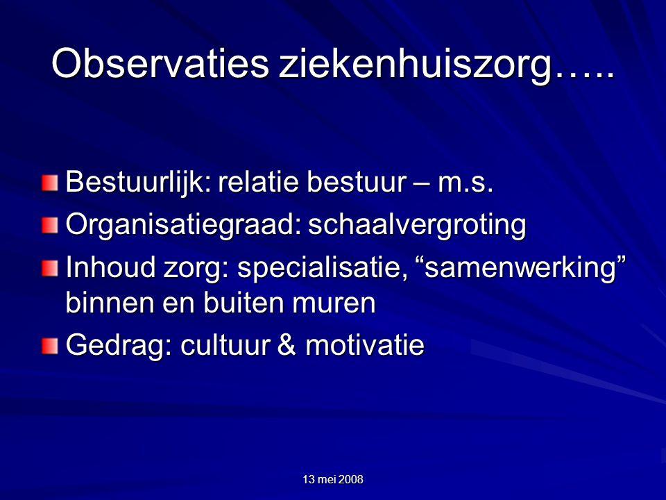 """13 mei 2008 Observaties ziekenhuiszorg….. Bestuurlijk: relatie bestuur – m.s. Organisatiegraad: schaalvergroting Inhoud zorg: specialisatie, """"samenwer"""