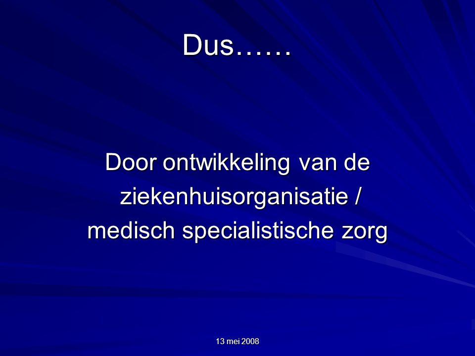 13 mei 2008 Dus…… Door ontwikkeling van de ziekenhuisorganisatie / ziekenhuisorganisatie / medisch specialistische zorg