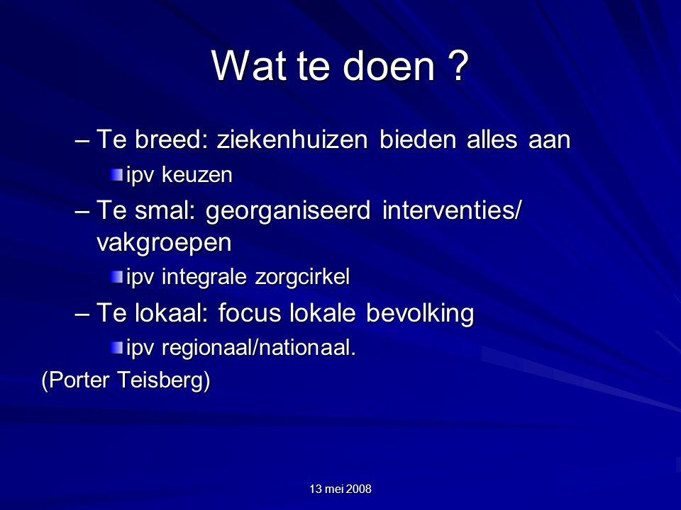 13 mei 2008 Wat te doen ? –Te breed: ziekenhuizen bieden alles aan ipv keuzen –Te smal: georganiseerd interventies/ vakgroepen ipv integrale zorgcirke